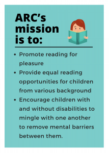 ARC's mission is to Promote reading for pleasure, Provide equal reading opportunities for children from various backgrounds, Encourage children with and without disabilities to mingle with one another to remove mental barriers between them.